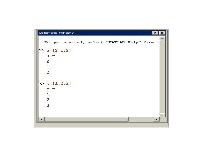 a=[2; 1; 2] a = 2 1 2 >> b=[1; 2; 3] b =