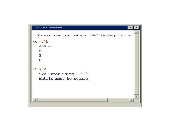 a. ^b ans = 2 1 8 >> a^2 ? ? ? Error using