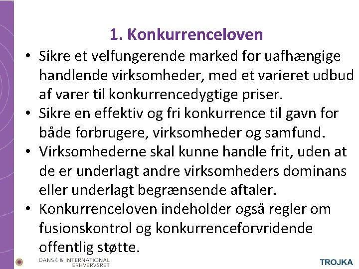 1. Konkurrenceloven • Sikre et velfungerende marked for uafhængige handlende virksomheder, med et varieret