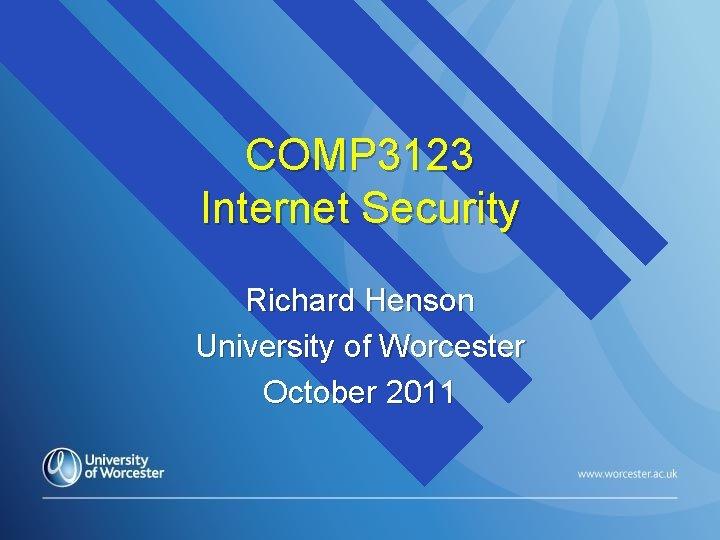 COMP 3123 Internet Security Richard Henson University of Worcester October 2011