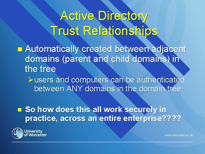 Active Directory Trust Relationships n Automatically created between adjacent domains (parent and child domains)