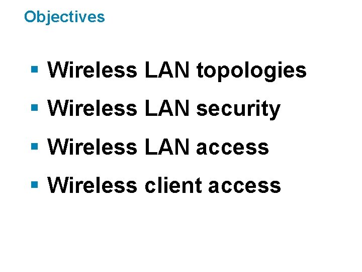 Objectives § Wireless LAN topologies § Wireless LAN security § Wireless LAN access §