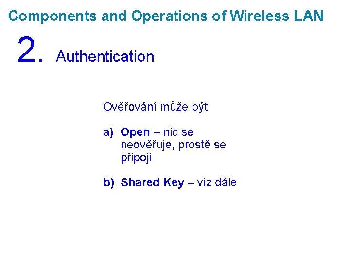 Components and Operations of Wireless LAN 2. Authentication Ověřování může být a) Open –