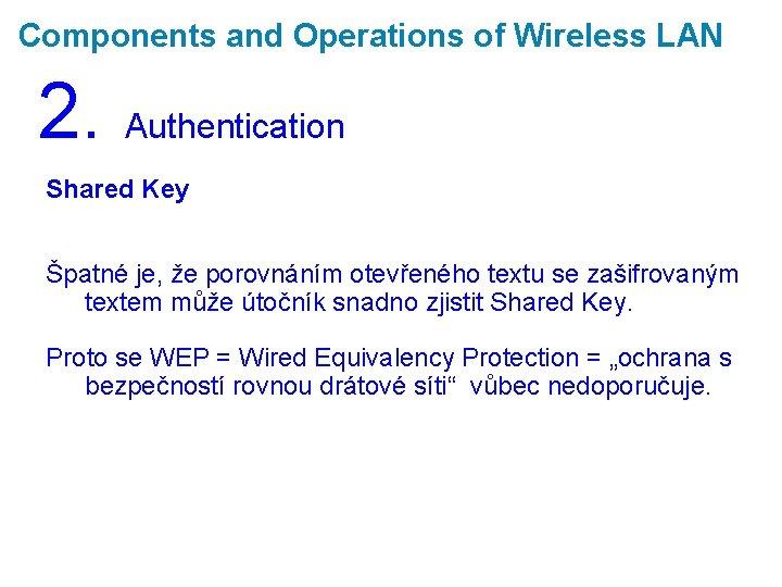 Components and Operations of Wireless LAN 2. Authentication Shared Key Špatné je, že porovnáním