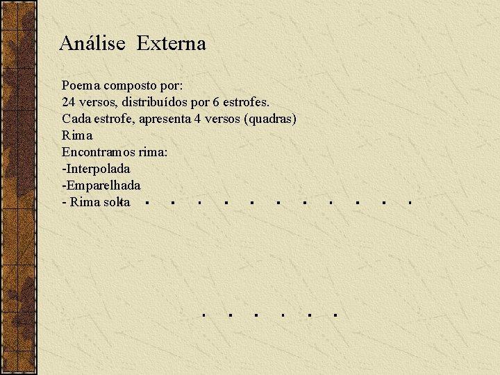 Análise Externa Poema composto por: 24 versos, distribuídos por 6 estrofes. Cada estrofe, apresenta