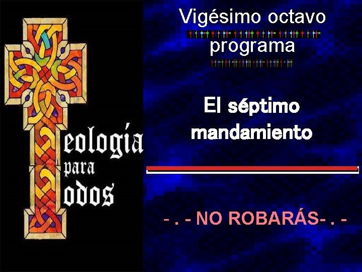 Vigésimo octavo programa El séptimo mandamiento -. - NO ROBARÁS-. -