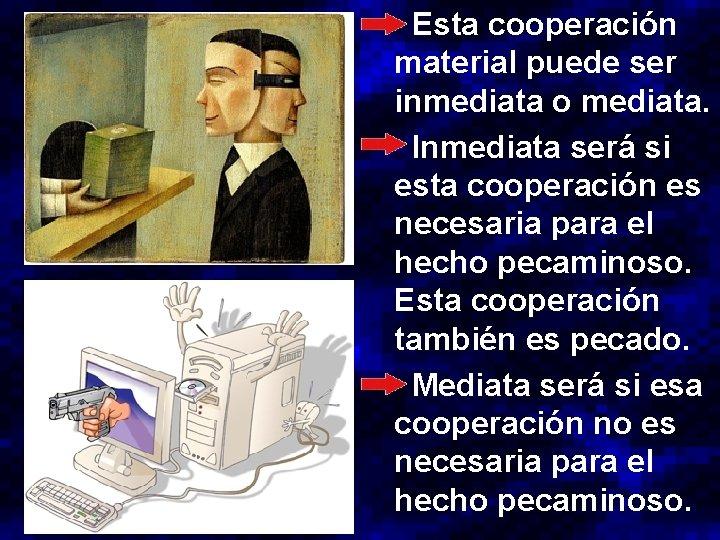 Esta cooperación material puede ser inmediata o mediata. Inmediata será si esta cooperación