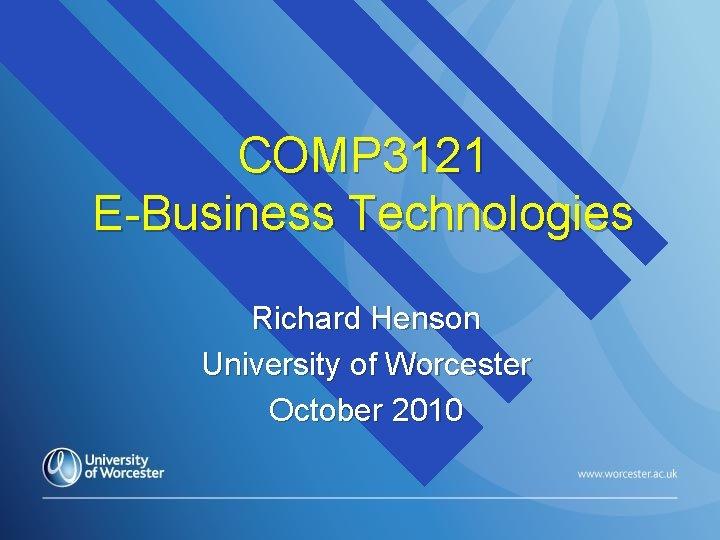 COMP 3121 E-Business Technologies Richard Henson University of Worcester October 2010