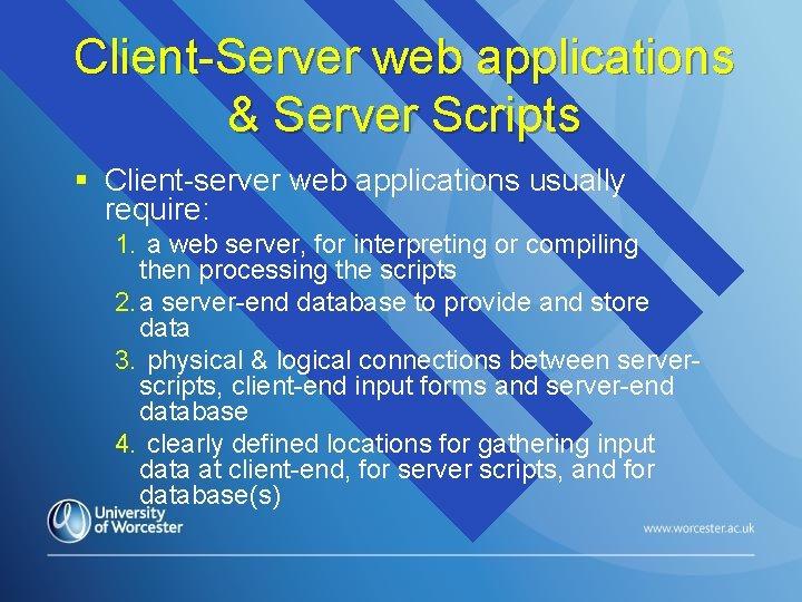 Client-Server web applications & Server Scripts § Client-server web applications usually require: 1. a