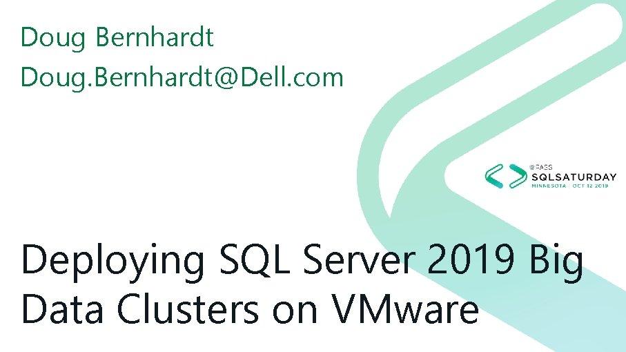 Doug Bernhardt Doug. Bernhardt@Dell. com Deploying SQL Server 2019 Big Data Clusters on VMware