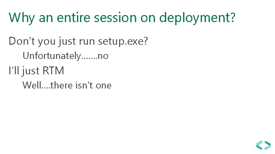 Why an entire session on deployment? Don't you just run setup. exe? Unfortunately……. no