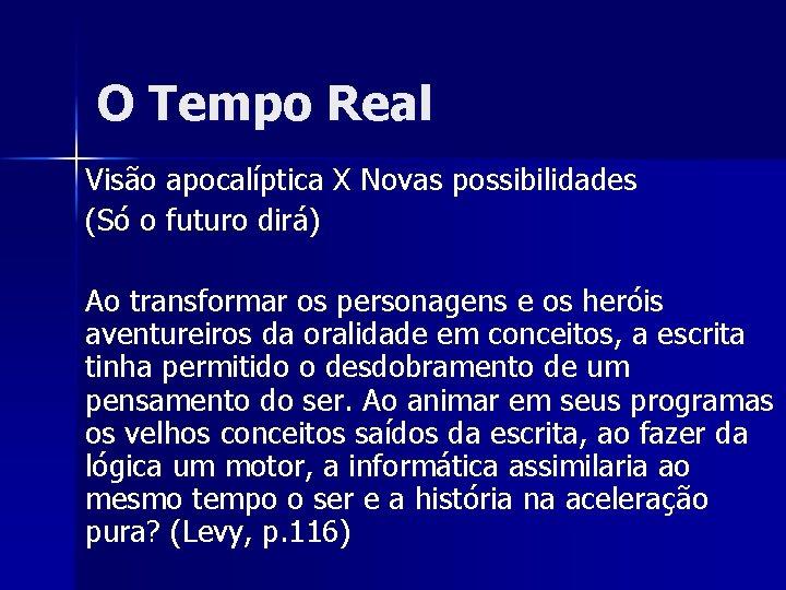 O Tempo Real Visão apocalíptica X Novas possibilidades (Só o futuro dirá) Ao transformar