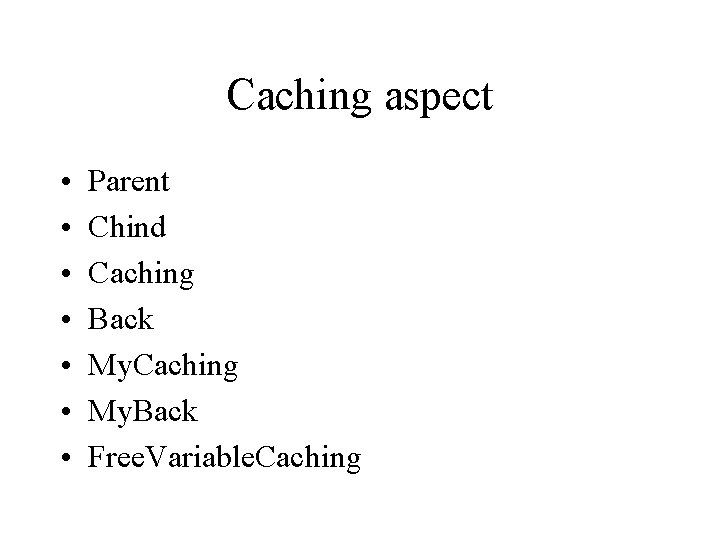 Caching aspect • • Parent Chind Caching Back My. Caching My. Back Free. Variable.