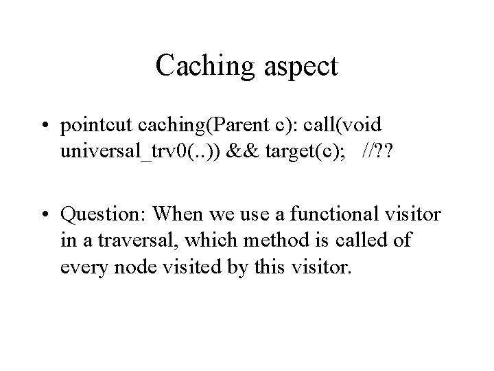 Caching aspect • pointcut caching(Parent c): call(void universal_trv 0(. . )) && target(c); //?