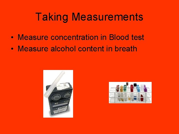 Taking Measurements • Measure concentration in Blood test • Measure alcohol content in breath