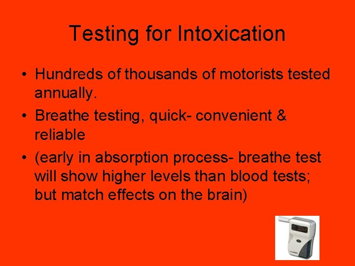 Testing for Intoxication • Hundreds of thousands of motorists tested annually. • Breathe testing,