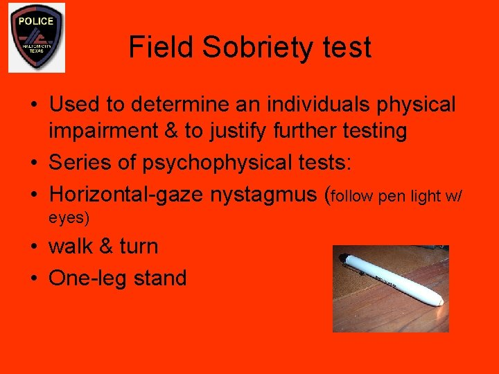 Field Sobriety test • Used to determine an individuals physical impairment & to justify