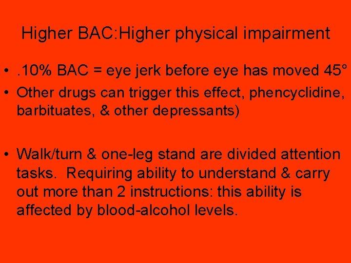 Higher BAC: Higher physical impairment • . 10% BAC = eye jerk before eye