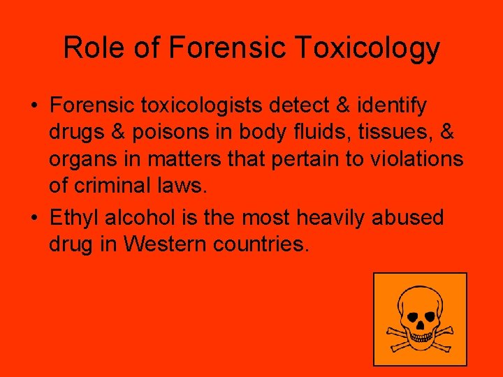 Role of Forensic Toxicology • Forensic toxicologists detect & identify drugs & poisons in