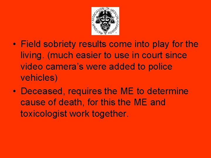 • Field sobriety results come into play for the living. (much easier to