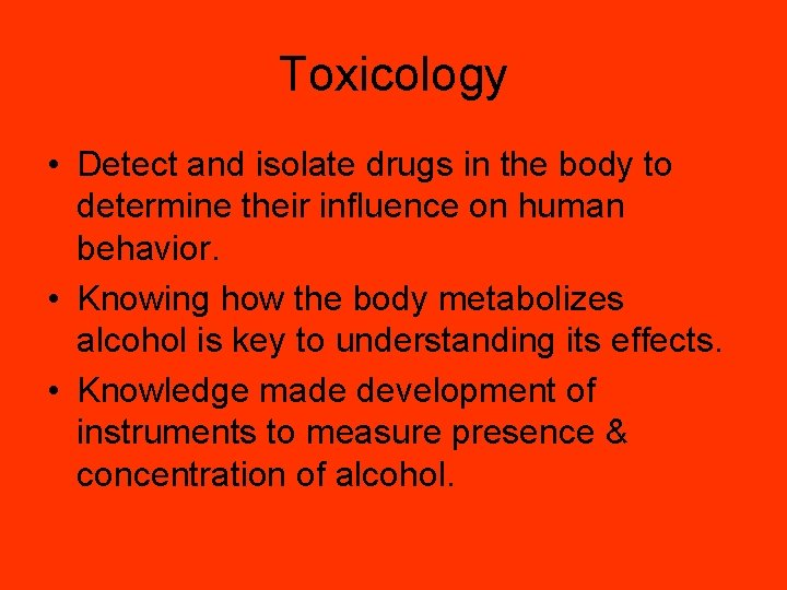 Toxicology • Detect and isolate drugs in the body to determine their influence on