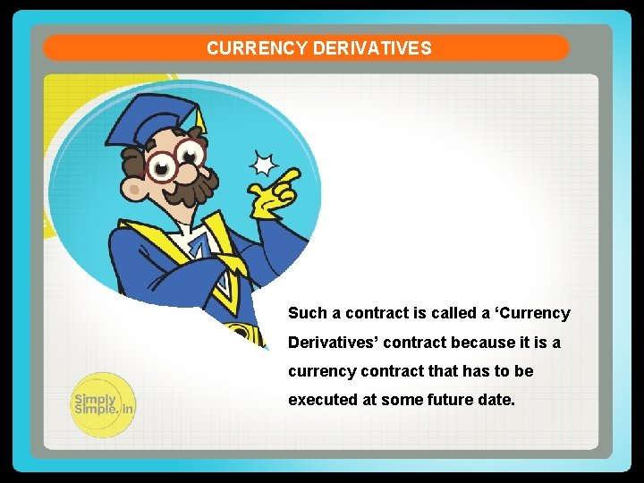 CURRENCY DERIVATIVES Such a contract is called a 'Currency Derivatives' contract because it is