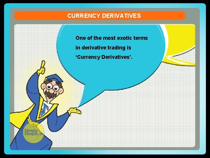 CURRENCY DERIVATIVES One of the most exotic terms in derivative trading is 'Currency Derivatives'.
