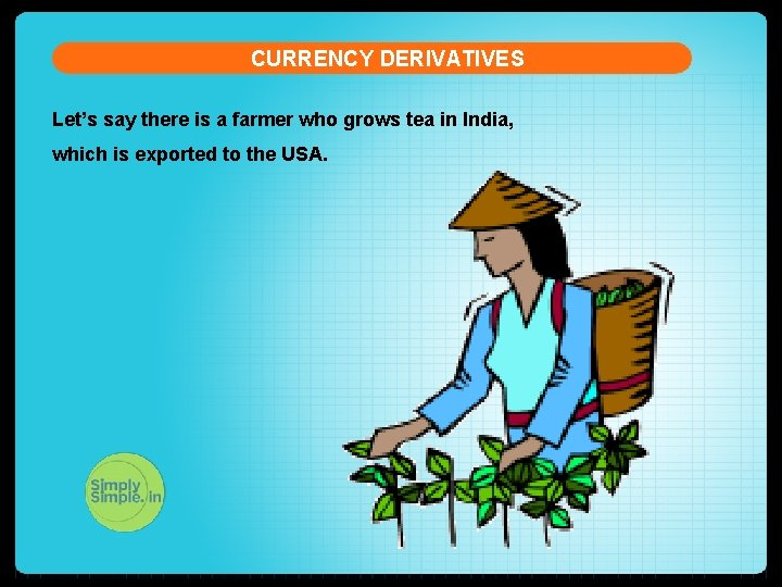 CURRENCY DERIVATIVES Let's say there is a farmer who grows tea in India, which