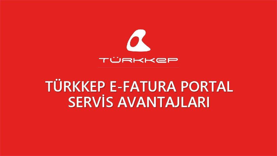 TÜRKKEP E-FATURA PORTAL SERVİS AVANTAJLARI