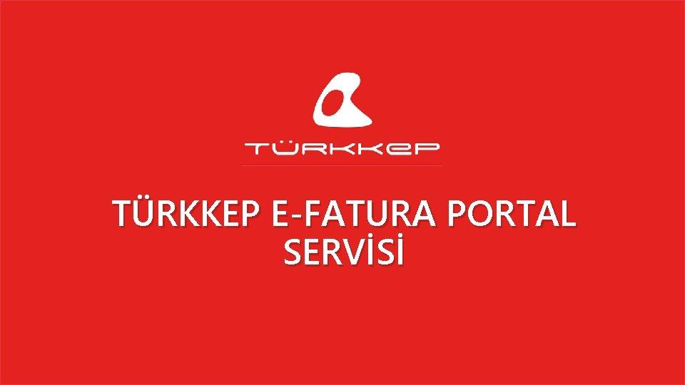 TÜRKKEP E-FATURA PORTAL SERVİSİ