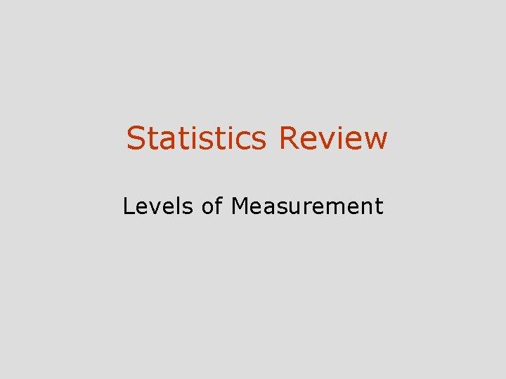 Statistics Review Levels of Measurement