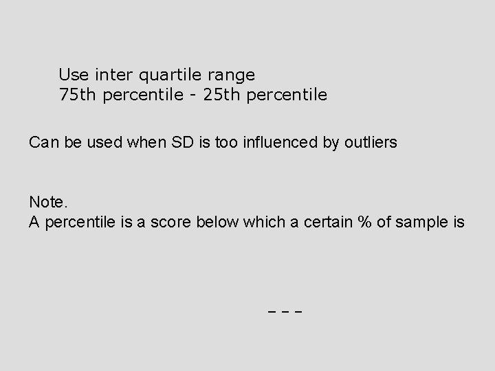 Use inter quartile range 75 th percentile - 25 th percentile Can be used