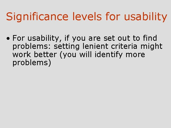 Significance levels for usability • For usability, if you are set out to find