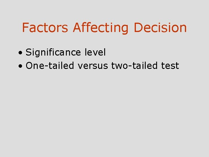 Factors Affecting Decision • Significance level • One-tailed versus two-tailed test