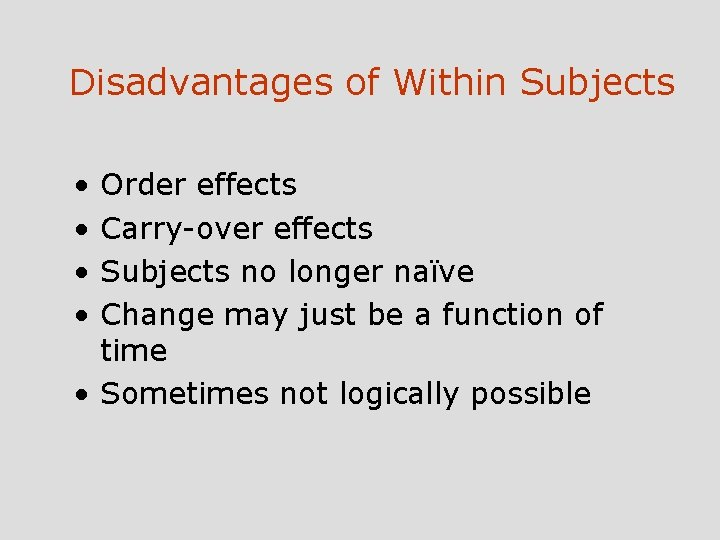 Disadvantages of Within Subjects • • Order effects Carry-over effects Subjects no longer naïve
