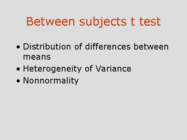 Between subjects t test • Distribution of differences between means • Heterogeneity of Variance