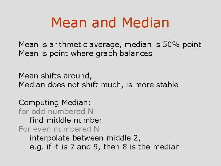 Mean and Median Mean is arithmetic average, median is 50% point Mean is point