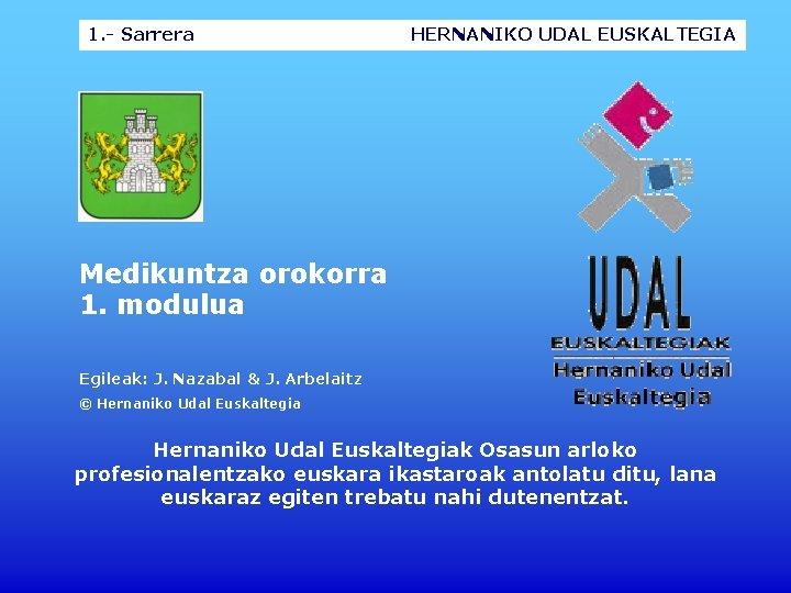 1. - Sarrera HERNANIKO UDAL EUSKALTEGIA Medikuntza orokorra 1. modulua Egileak: J. Nazabal &