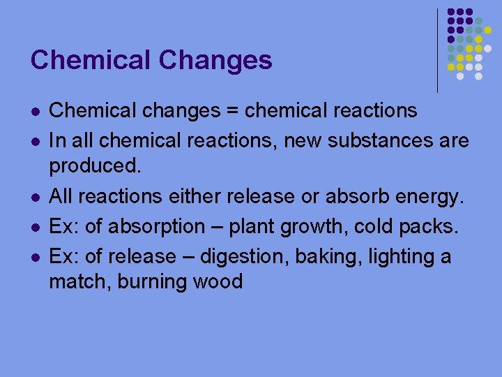 Chemical Changes l l l Chemical changes = chemical reactions In all chemical reactions,