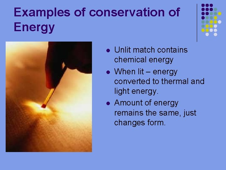 Examples of conservation of Energy l l l Unlit match contains chemical energy When
