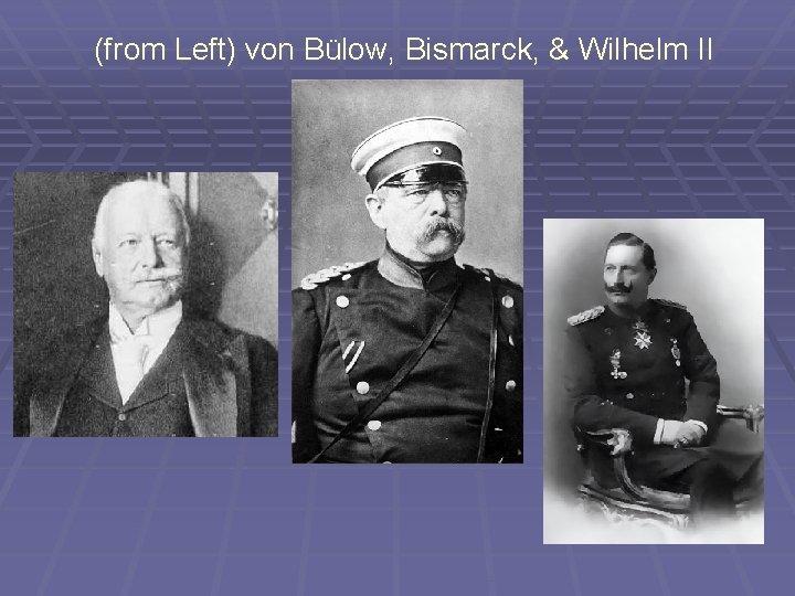 (from Left) von Bülow, Bismarck, & Wilhelm II