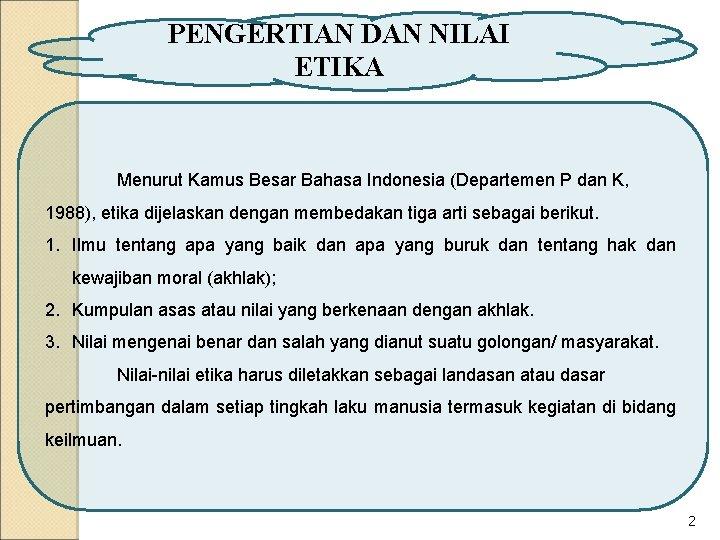 PENGERTIAN DAN NILAI ETIKA Menurut Kamus Besar Bahasa Indonesia (Departemen P dan K, 1988),