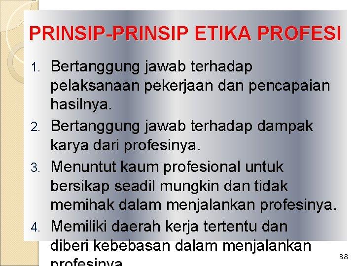 PRINSIP-PRINSIP ETIKA PROFESI Bertanggung jawab terhadap pelaksanaan pekerjaan dan pencapaian hasilnya. 2. Bertanggung jawab