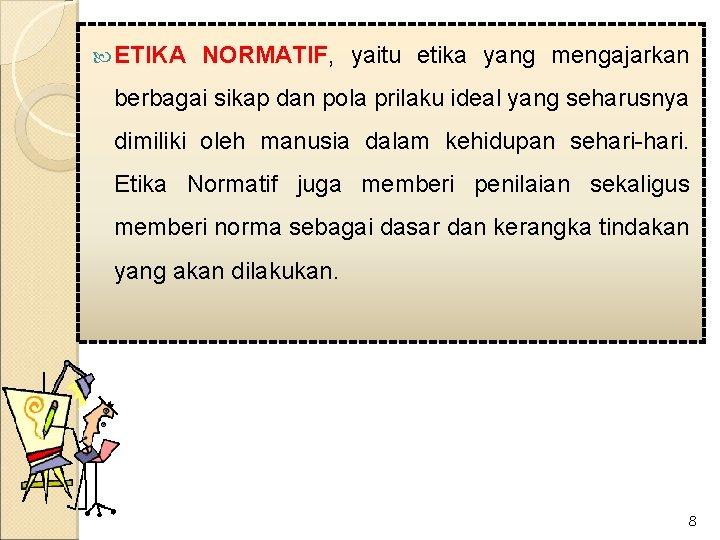 ETIKA NORMATIF, yaitu etika yang mengajarkan berbagai sikap dan pola prilaku ideal yang