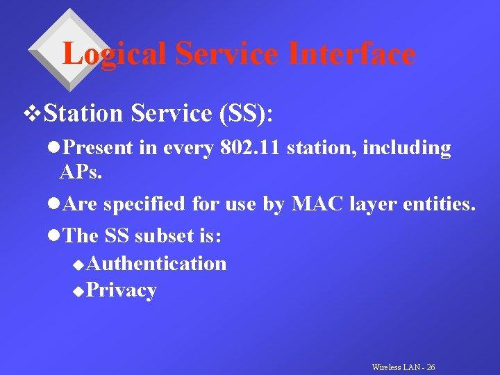 Logical Service Interface v. Station Service (SS): l. Present in every 802. 11 station,