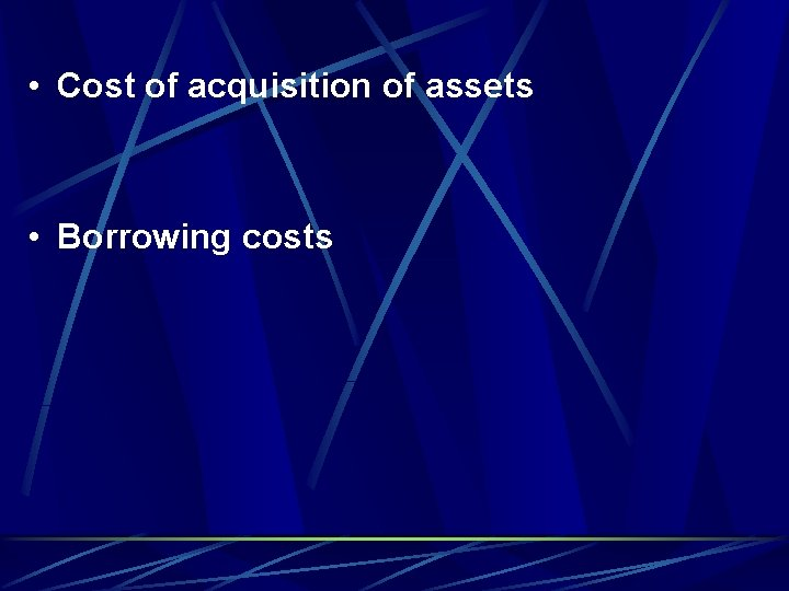 • Cost of acquisition of assets • Borrowing costs