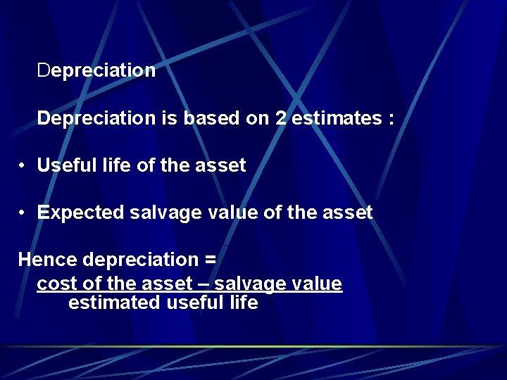 Depreciation is based on 2 estimates : • Useful life of the asset •