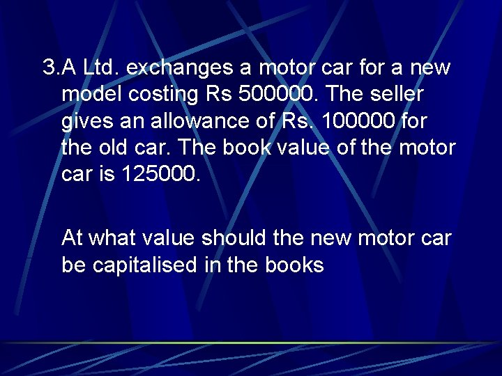 3. A Ltd. exchanges a motor car for a new model costing Rs 500000.