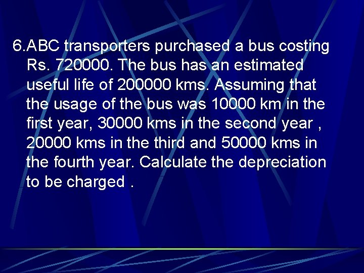6. ABC transporters purchased a bus costing Rs. 720000. The bus has an estimated
