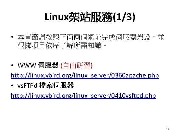 Linux架站服務(1/3) • 本章節請按照下面兩個網址完成伺服器架設,並 根據項目依序了解所需知識。 • WWW 伺服器 (自由研習) http: //linux. vbird. org/linux_server/0360 apache. php
